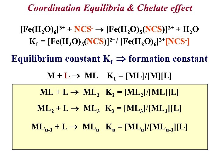 Coordination Equilibria & Chelate effect [Fe(H 2 O)6]3+ + NCS- [Fe(H 2 O)5(NCS)]2+ +