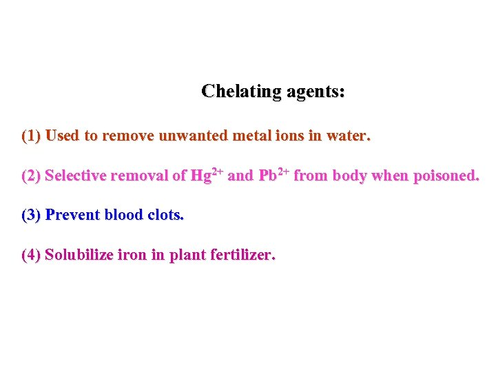 Chelating agents: (1) Used to remove unwanted metal ions in water. (2) Selective