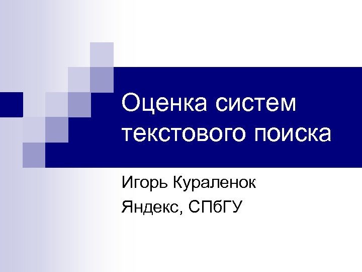Оценка систем текстового поиска Игорь Кураленок Яндекс, СПб. ГУ