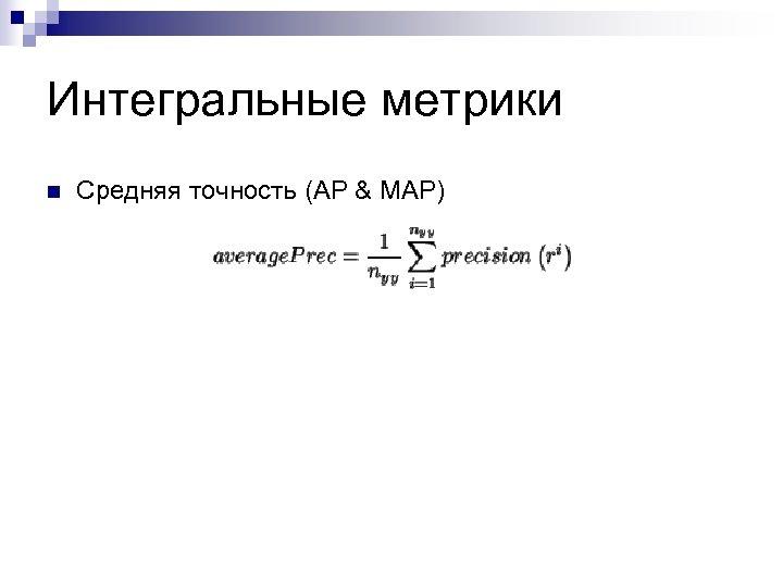 Интегральные метрики n Средняя точность (AP & MAP)