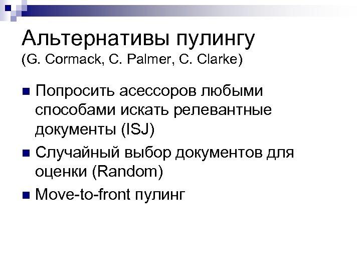 Альтернативы пулингу (G. Cormack, C. Palmer, C. Clarke) Попросить асессоров любыми способами искать релевантные