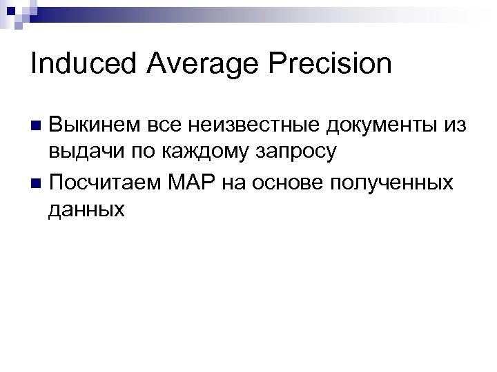 Induced Average Precision Выкинем все неизвестные документы из выдачи по каждому запросу n Посчитаем