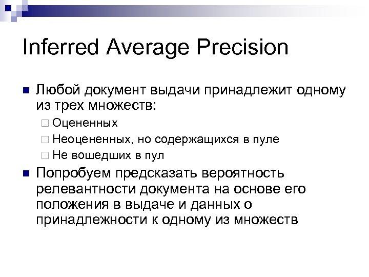 Inferred Average Precision n Любой документ выдачи принадлежит одному из трех множеств: ¨ Оцененных