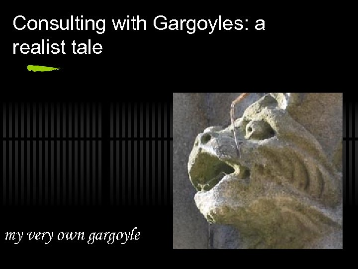 Consulting with Gargoyles: a realist tale my very own gargoyle