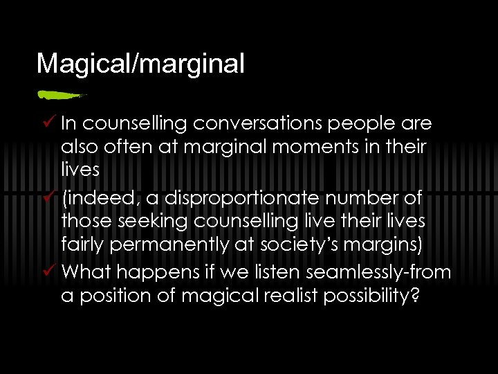 Magical/marginal ü In counselling conversations people are also often at marginal moments in their