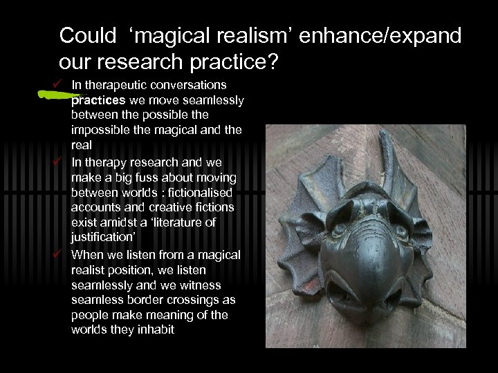 Could 'magical realism' enhance/expand our research practice? ü In therapeutic conversations practices we move