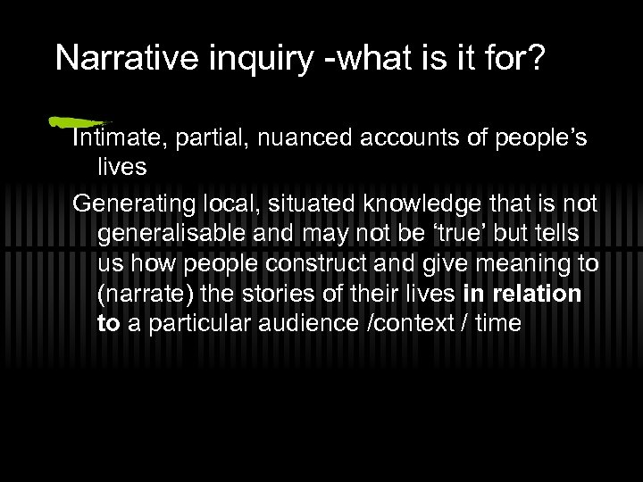 Narrative inquiry -what is it for? Intimate, partial, nuanced accounts of people's lives Generating