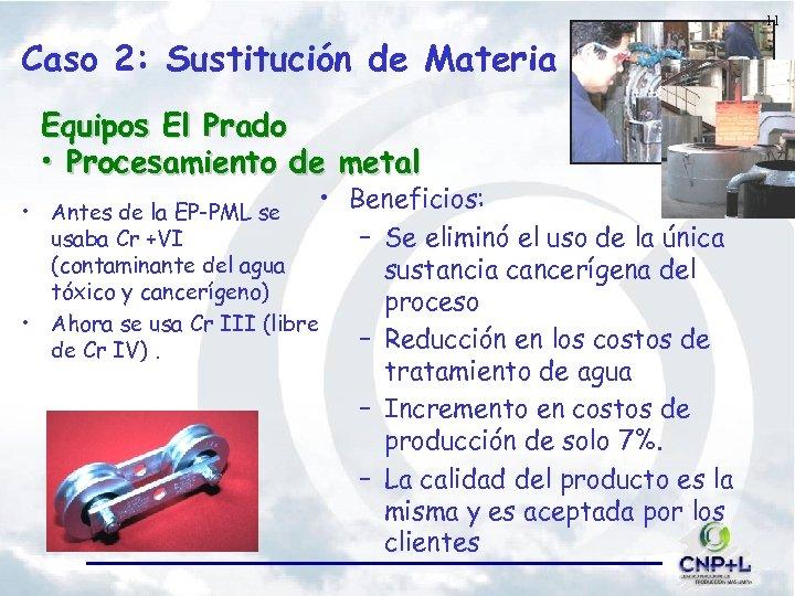 11 Caso 2: Sustitución de Materia Equipos El Prado • Procesamiento de metal •