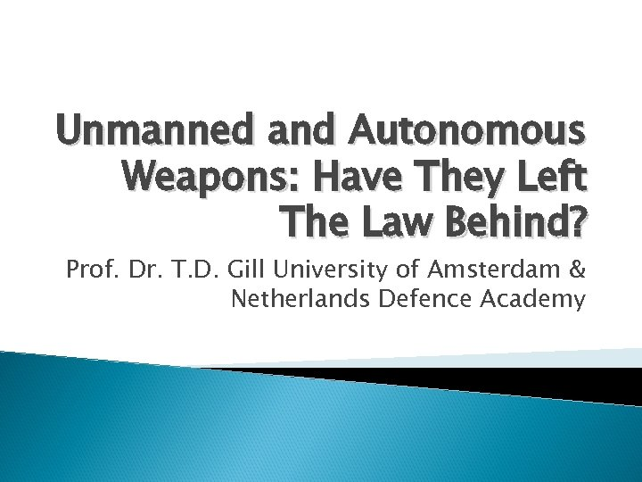 Unmanned and Autonomous Weapons: Have They Left The Law Behind? Prof. Dr. T. D.