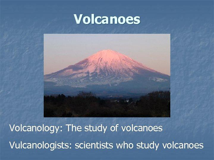 Volcanoes Volcanology: The study of volcanoes Vulcanologists: scientists who study volcanoes