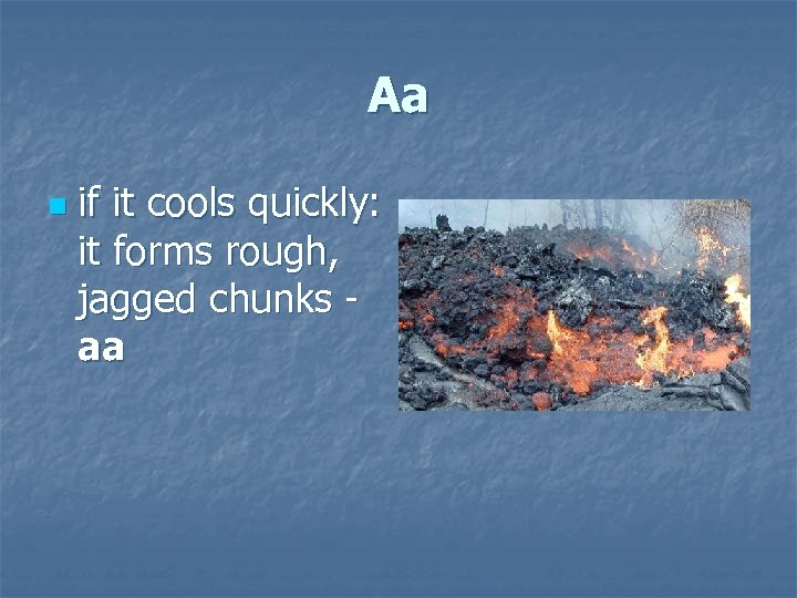 Aa n if it cools quickly: it forms rough, jagged chunks aa