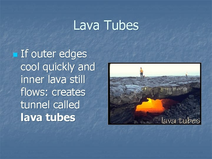 Lava Tubes n If outer edges cool quickly and inner lava still flows: creates