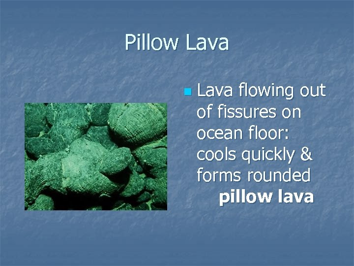 Pillow Lava n Lava flowing out of fissures on ocean floor: cools quickly &