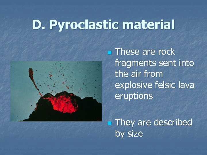 D. Pyroclastic material n n These are rock fragments sent into the air from