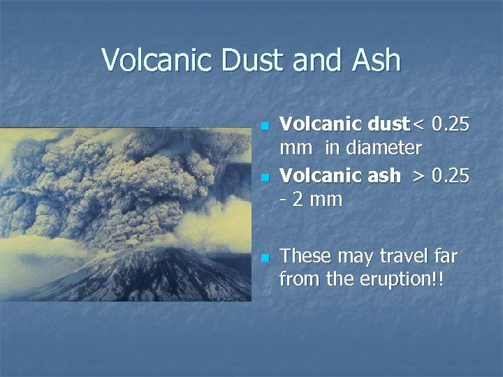 Volcanic Dust and Ash n n n Volcanic dust < 0. 25 mm in