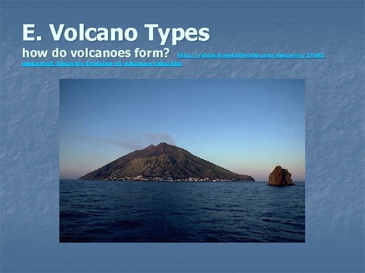 E. Volcano Types how do volcanoes form? http: //videos. howstuffworks. com/discovery/27683 assignment-discovery-formation-of-volcanoes-video. htm