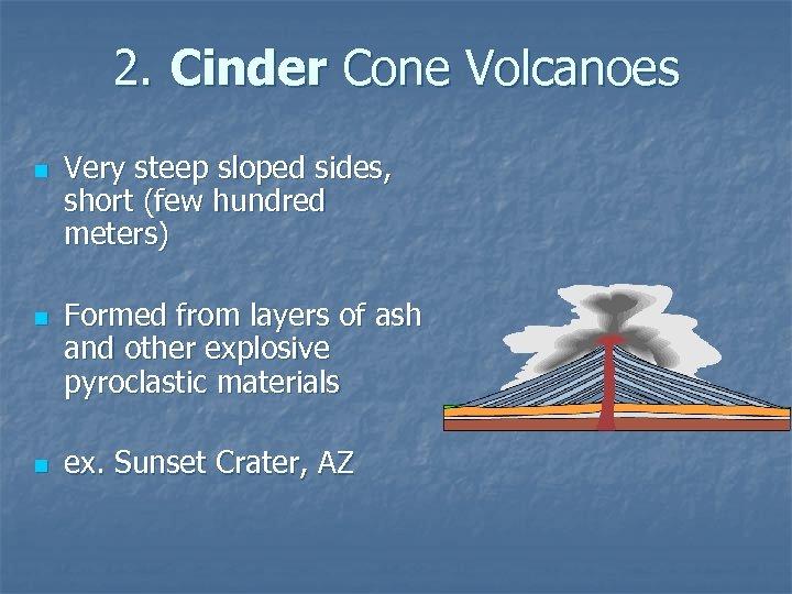 2. Cinder Cone Volcanoes n n n Very steep sloped sides, short (few hundred