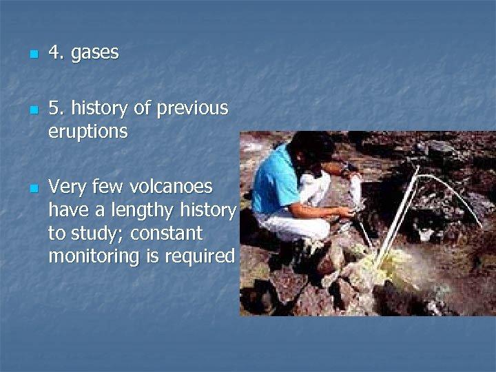 n n n 4. gases 5. history of previous eruptions Very few volcanoes have