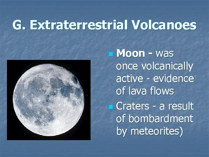 G. Extraterrestrial Volcanoes Moon - was once volcanically active - evidence of lava flows