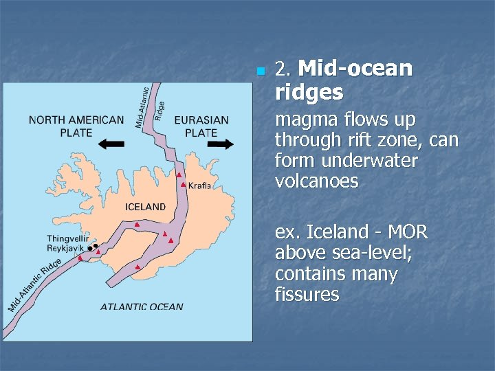 n 2. Mid-ocean ridges magma flows up through rift zone, can form underwater volcanoes