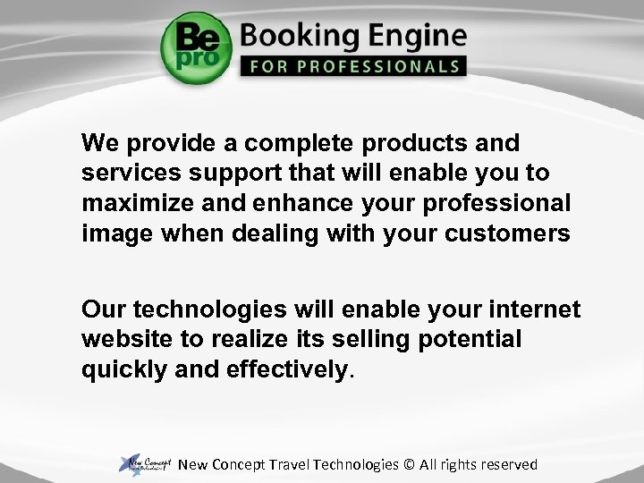 We provide a complete products and services support that will enable you to maximize