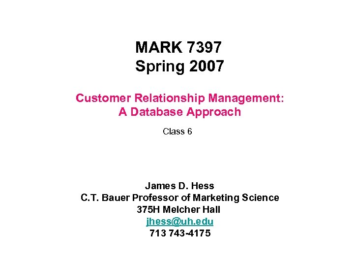 MARK 7397 Spring 2007 Customer Relationship Management: A Database Approach Class 6 James D.