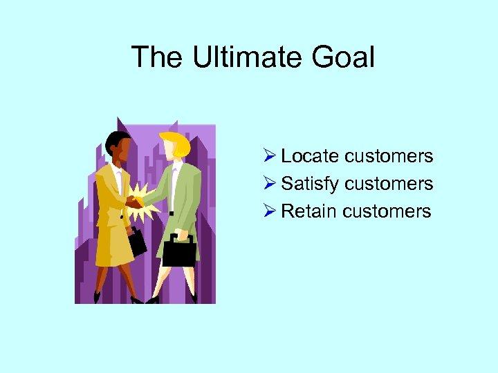 The Ultimate Goal Ø Locate customers Ø Satisfy customers Ø Retain customers