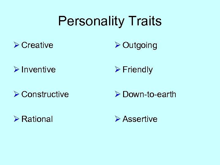 Personality Traits Ø Creative Ø Outgoing Ø Inventive Ø Friendly Ø Constructive Ø Down-to-earth