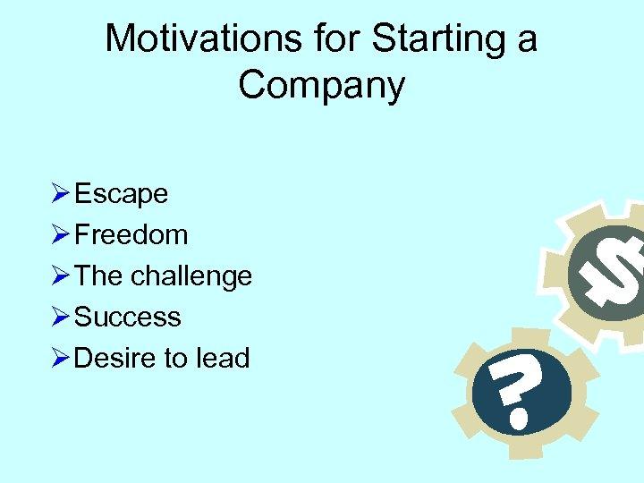 Motivations for Starting a Company Ø Escape Ø Freedom Ø The challenge Ø Success