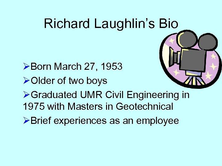 Richard Laughlin's Bio ØBorn March 27, 1953 ØOlder of two boys ØGraduated UMR Civil