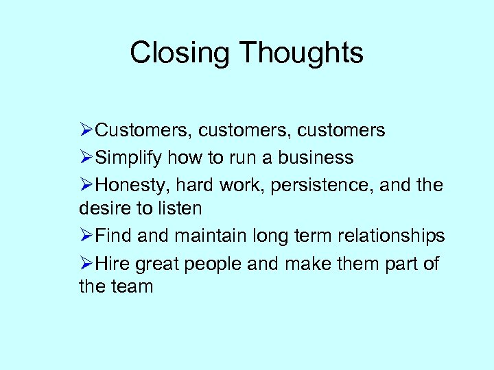 Closing Thoughts ØCustomers, customers ØSimplify how to run a business ØHonesty, hard work, persistence,