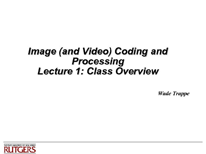 Image (and Video) Coding and Processing Lecture 1: Class Overview Wade Trappe