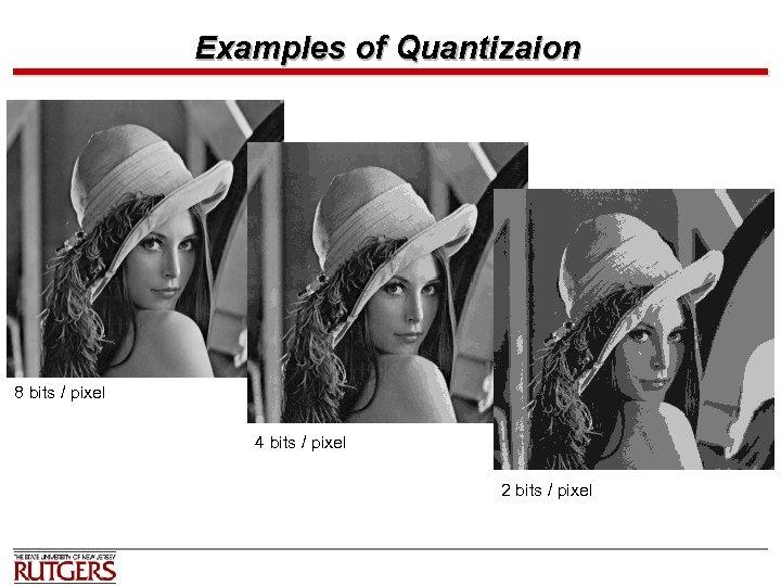 Examples of Quantizaion 8 bits / pixel 4 bits / pixel 2 bits /