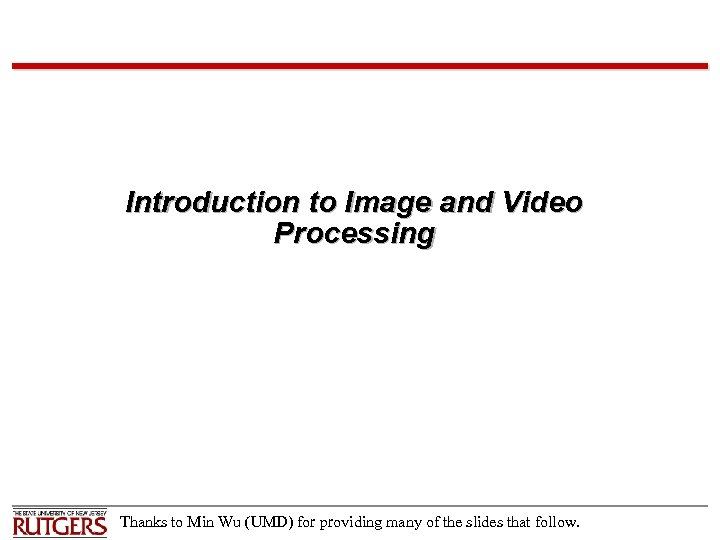 Introduction to Image and Video Processing Thanks to Min Wu (UMD) for providing many