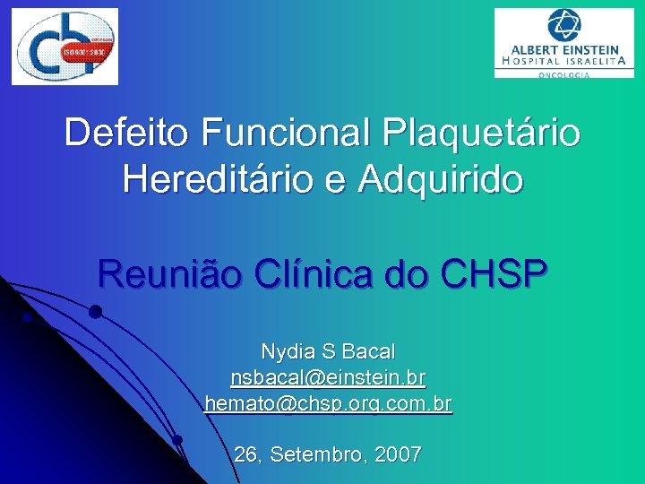 Defeito Funcional Plaquetário Hereditário e Adquirido Reunião Clínica do CHSP Nydia S Bacal nsbacal@einstein.