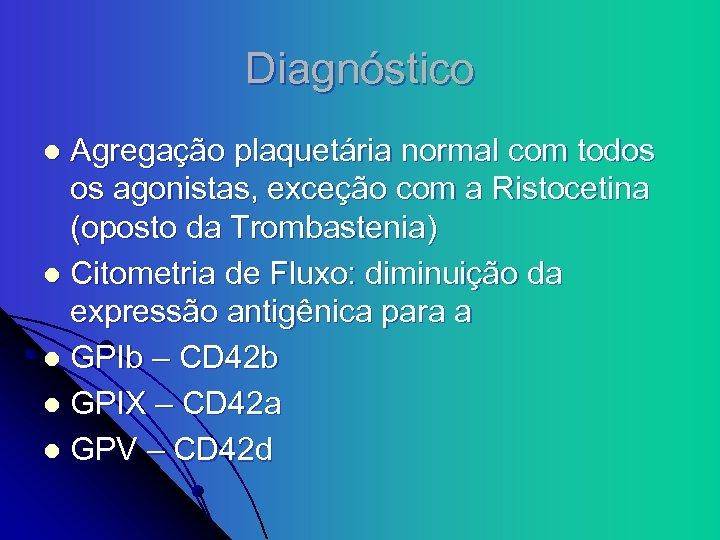 Diagnóstico Agregação plaquetária normal com todos os agonistas, exceção com a Ristocetina (oposto da