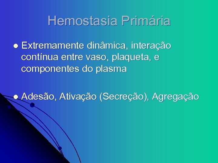 Hemostasia Primária l Extremamente dinâmica, interação contínua entre vaso, plaqueta, e componentes do plasma