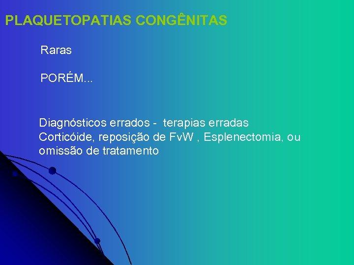 PLAQUETOPATIAS CONGÊNITAS Raras PORÉM. . . Diagnósticos errados - terapias erradas Corticóide, reposição de