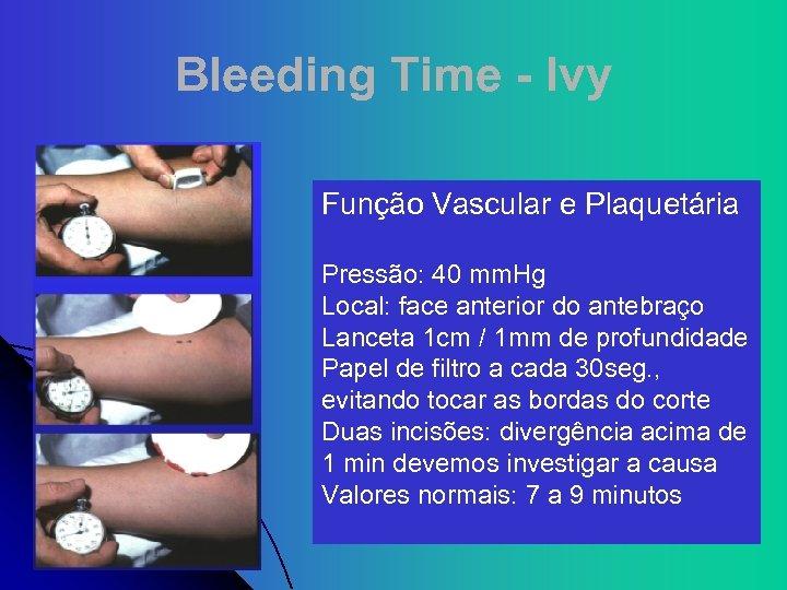 Bleeding Time - Ivy Função Vascular e Plaquetária Pressão: 40 mm. Hg Local: face