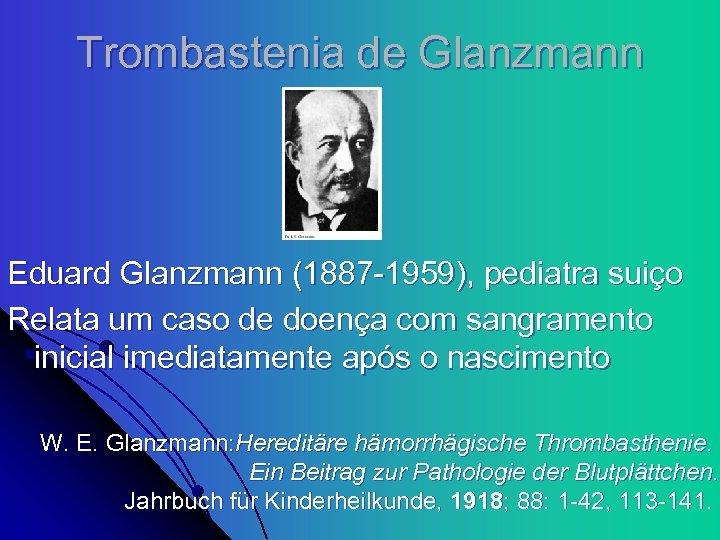 Trombastenia de Glanzmann Eduard Glanzmann (1887 -1959), pediatra suiço Relata um caso de doença