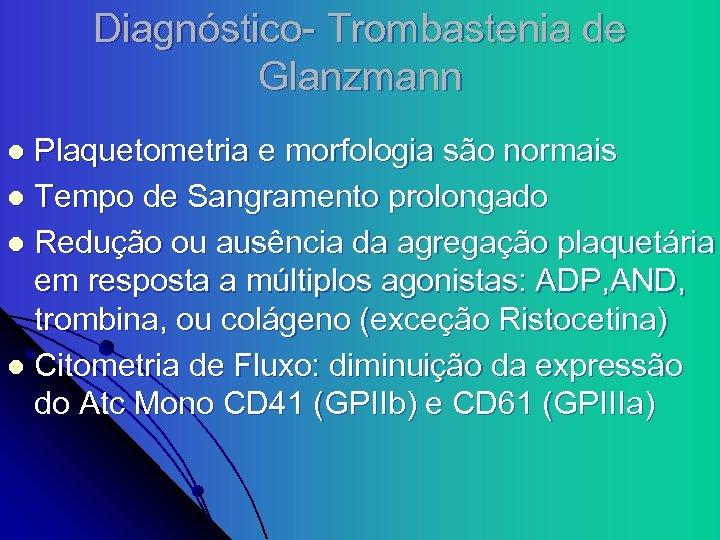 Diagnóstico- Trombastenia de Glanzmann Plaquetometria e morfologia são normais l Tempo de Sangramento prolongado