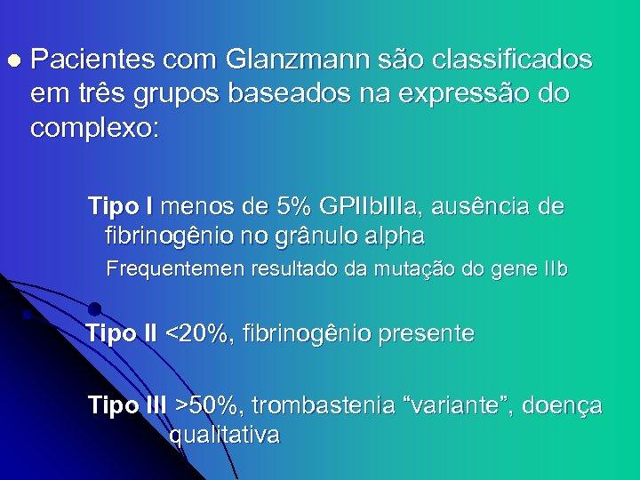 l Pacientes com Glanzmann são classificados em três grupos baseados na expressão do complexo: