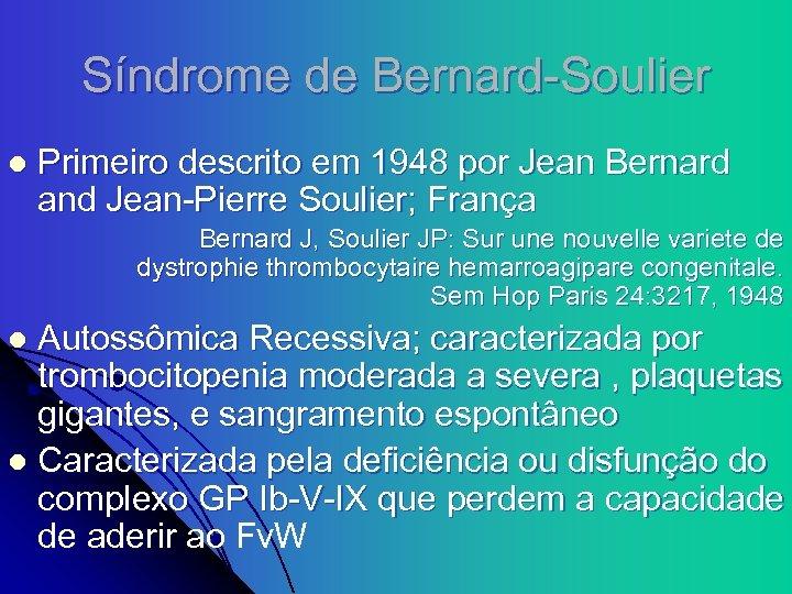 Síndrome de Bernard-Soulier l Primeiro descrito em 1948 por Jean Bernard and Jean-Pierre Soulier;