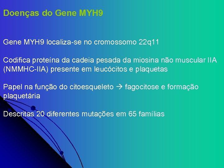 Doenças do Gene MYH 9 localiza-se no cromossomo 22 q 11 Codifica proteína da