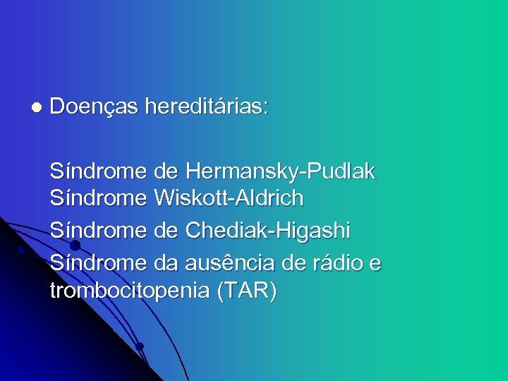 l Doenças hereditárias: Síndrome de Hermansky-Pudlak Síndrome Wiskott-Aldrich Síndrome de Chediak-Higashi Síndrome da ausência