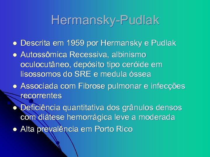 Hermansky-Pudlak l l l Descrita em 1959 por Hermansky e Pudlak Autossômica Recessiva, albinismo