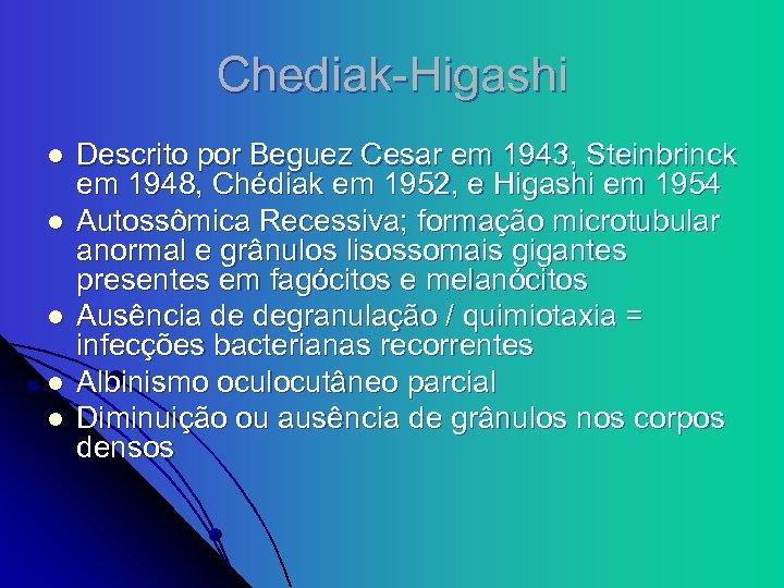 Chediak-Higashi l l l Descrito por Beguez Cesar em 1943, Steinbrinck em 1948, Chédiak