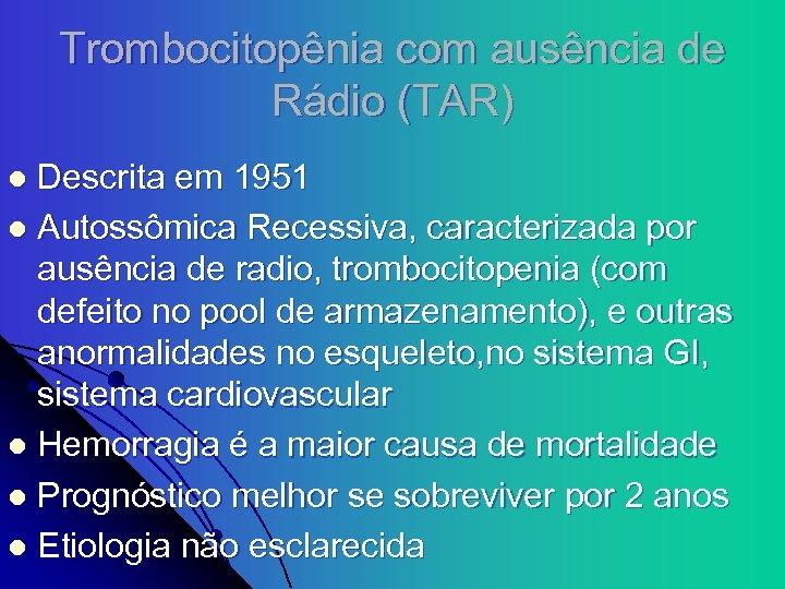 Trombocitopênia com ausência de Rádio (TAR) Descrita em 1951 l Autossômica Recessiva, caracterizada por