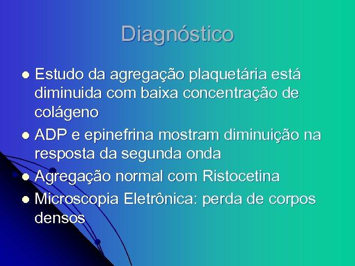 Diagnóstico Estudo da agregação plaquetária está diminuida com baixa concentração de colágeno l ADP