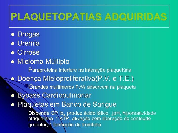 PLAQUETOPATIAS ADQUIRIDAS l l Drogas Uremia Cirrose Mieloma Múltiplo Paraproteina interfere na interação plaquetária